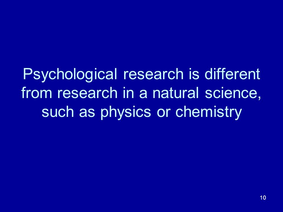 10 Psychological research is different from research in a natural science, such as physics or chemistry