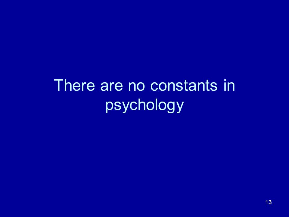 13 There are no constants in psychology
