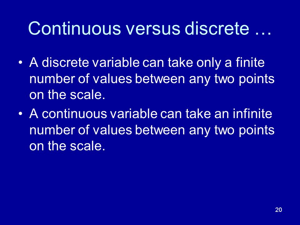 20 Continuous versus discrete … A discrete variable can take only a finite number of values between any two points on the scale. A continuous variable
