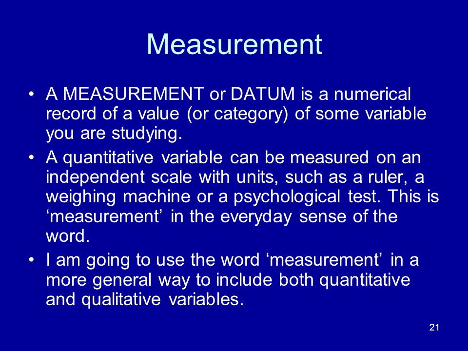 21 Measurement A MEASUREMENT or DATUM is a numerical record of a value (or category) of some variable you are studying.