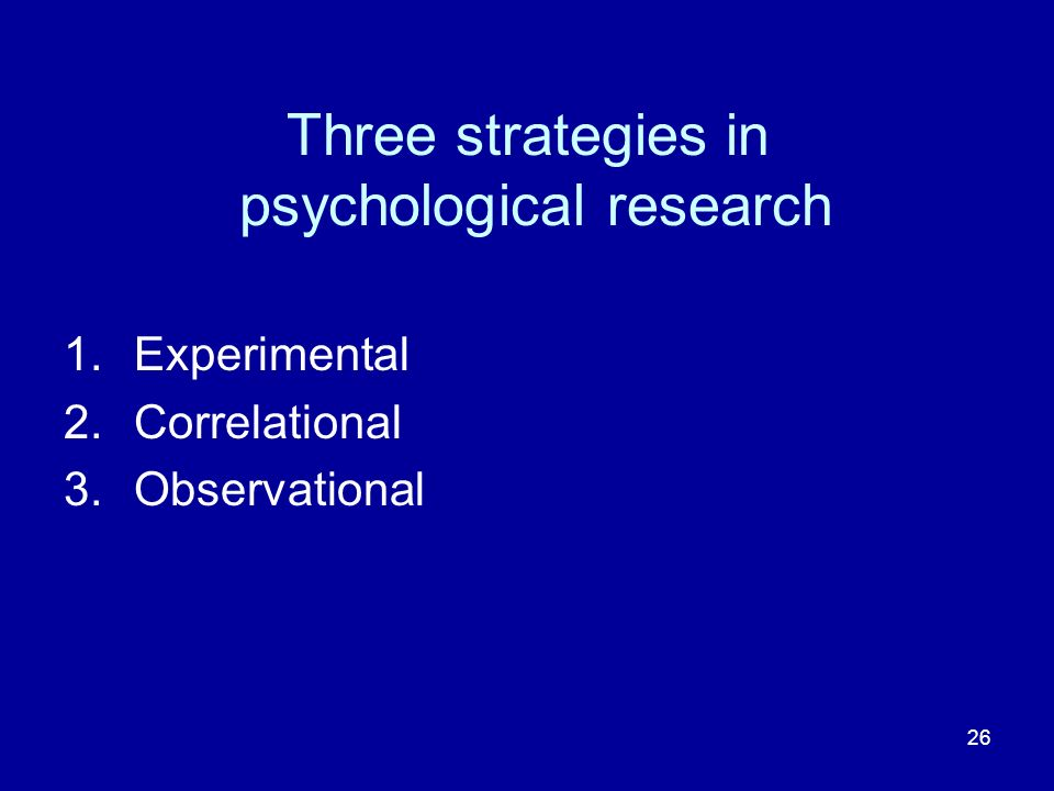 26 Three strategies in psychological research 1.Experimental 2.Correlational 3.Observational