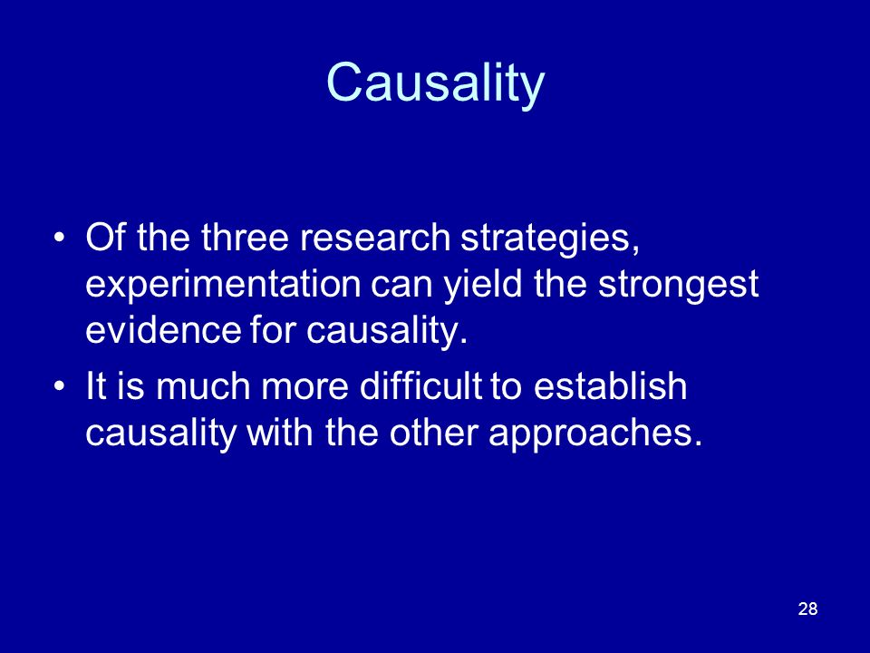 28 Causality Of the three research strategies, experimentation can yield the strongest evidence for causality. It is much more difficult to establish