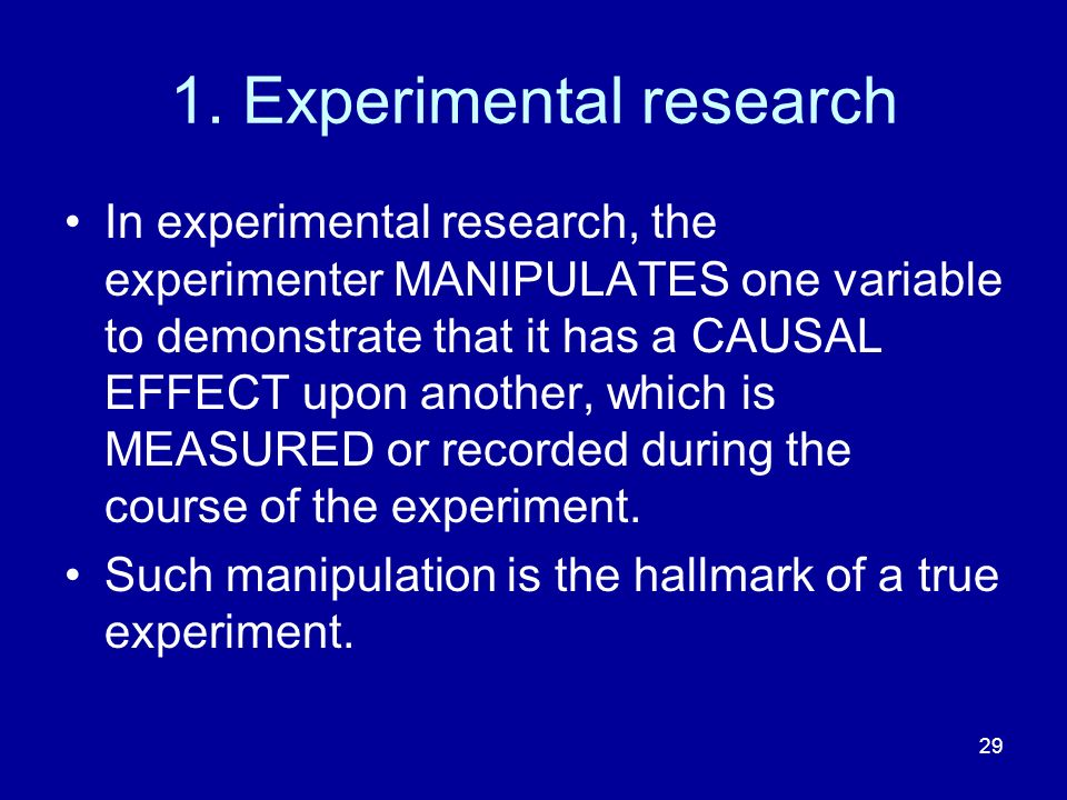 29 1. Experimental research In experimental research, the experimenter MANIPULATES one variable to demonstrate that it has a CAUSAL EFFECT upon anothe