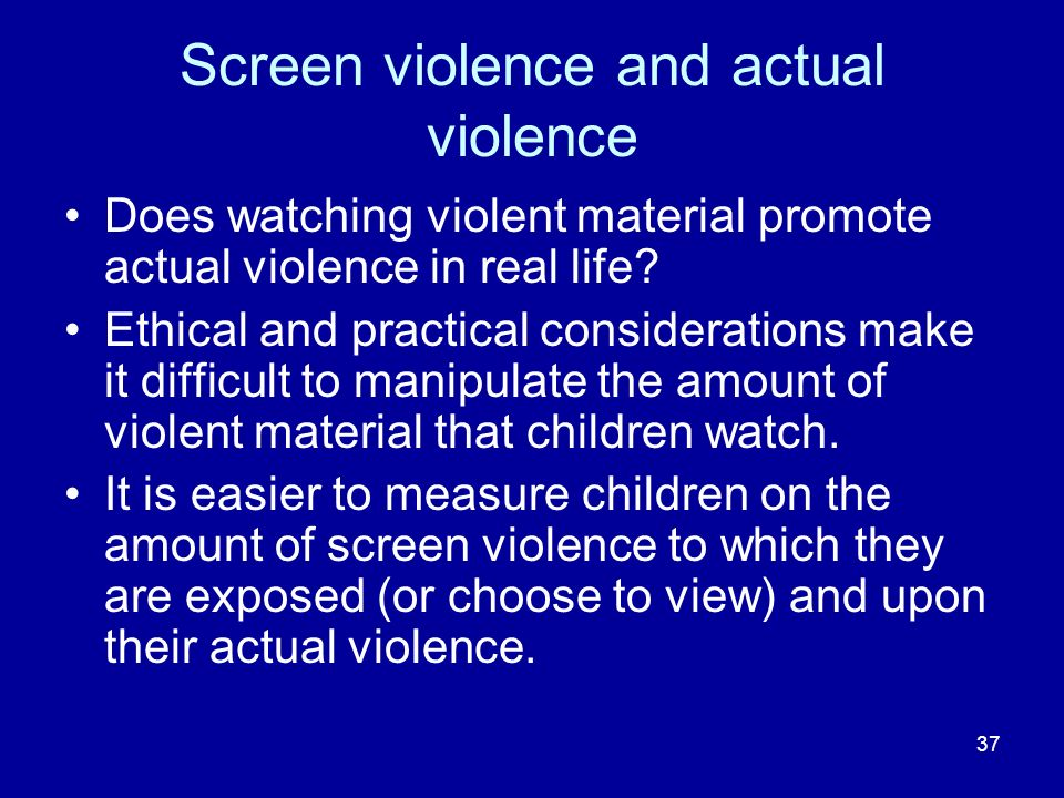 37 Screen violence and actual violence Does watching violent material promote actual violence in real life.