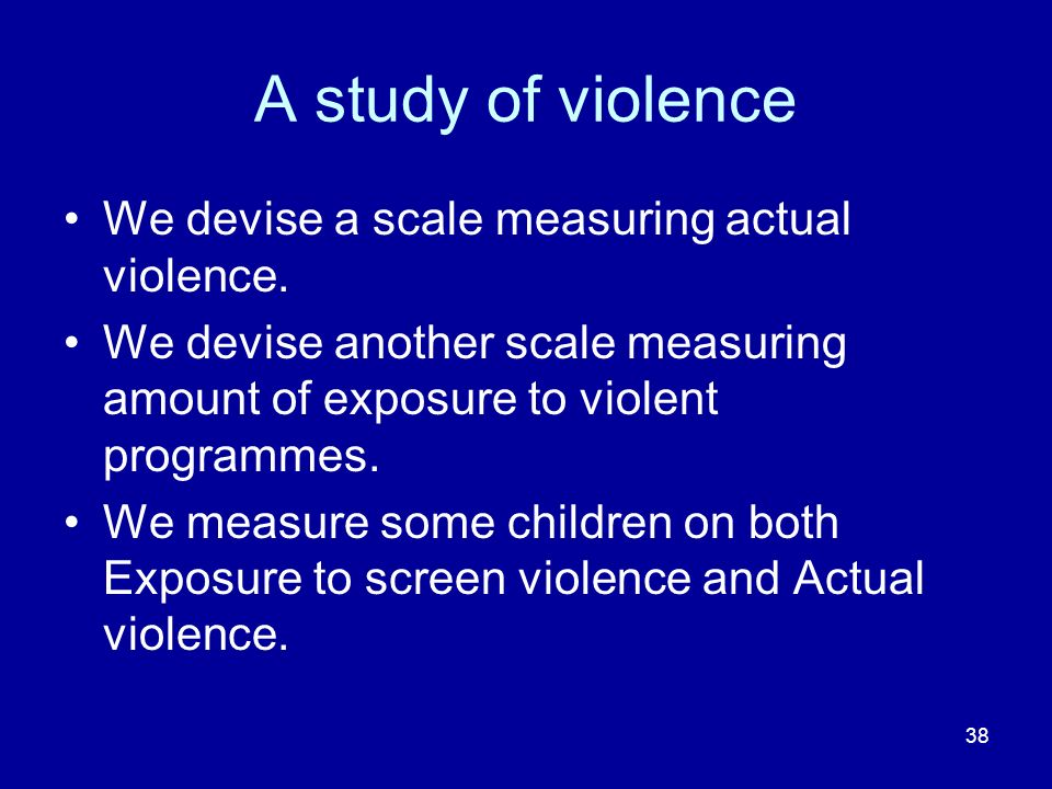38 A study of violence We devise a scale measuring actual violence. We devise another scale measuring amount of exposure to violent programmes. We mea