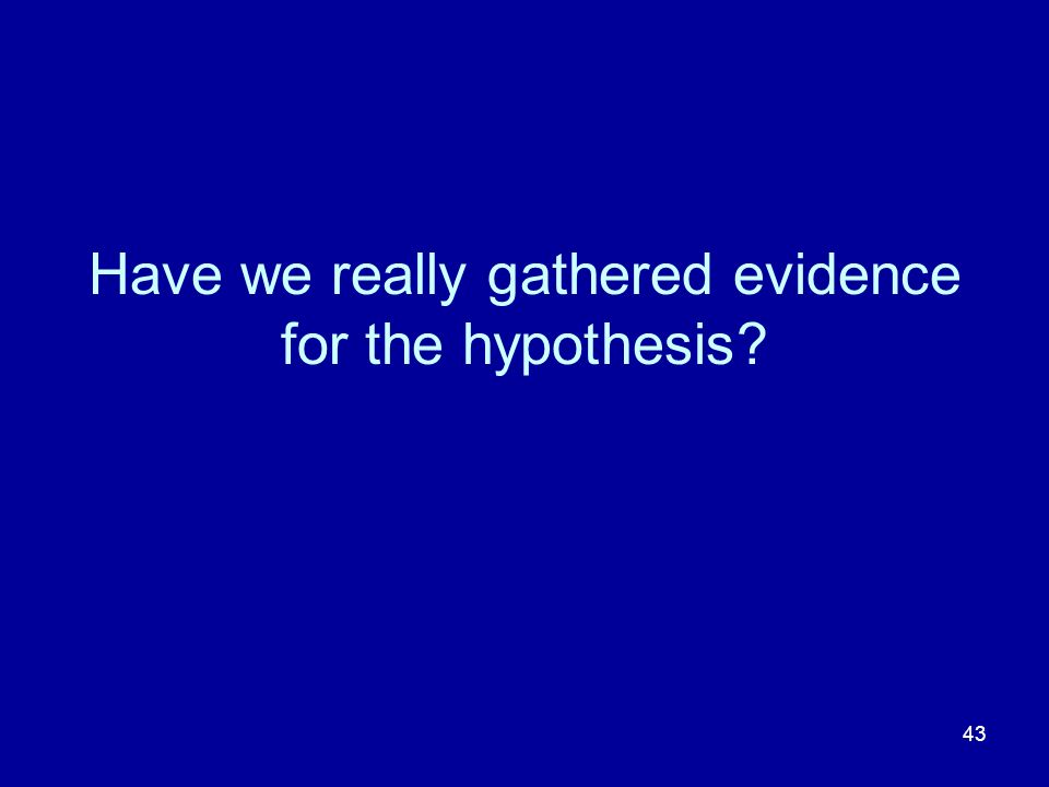 43 Have we really gathered evidence for the hypothesis