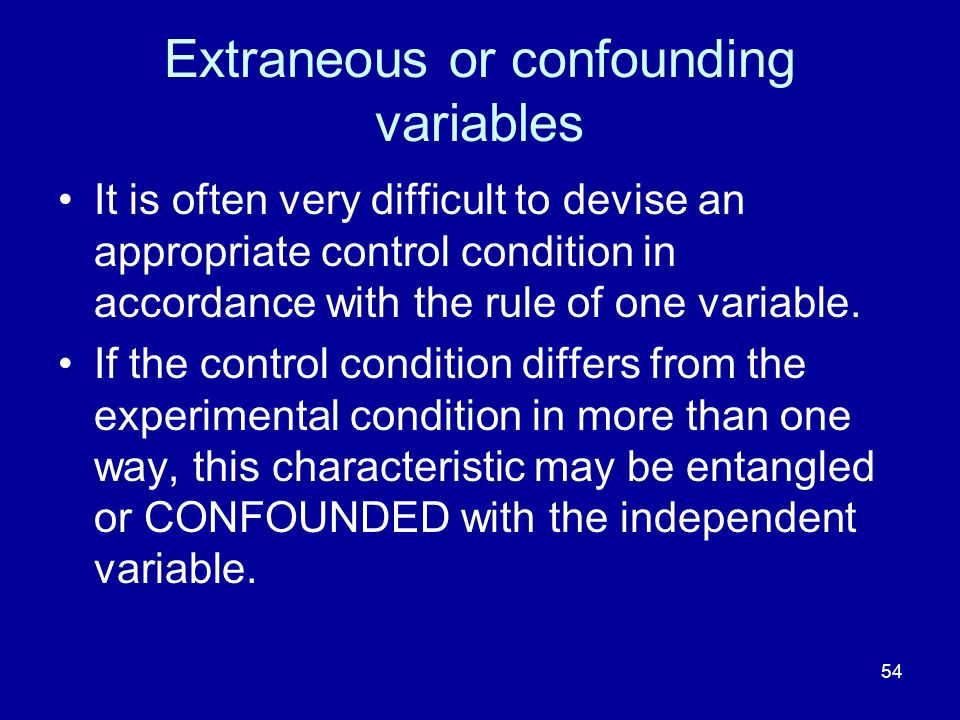 54 Extraneous or confounding variables It is often very difficult to devise an appropriate control condition in accordance with the rule of one variable.