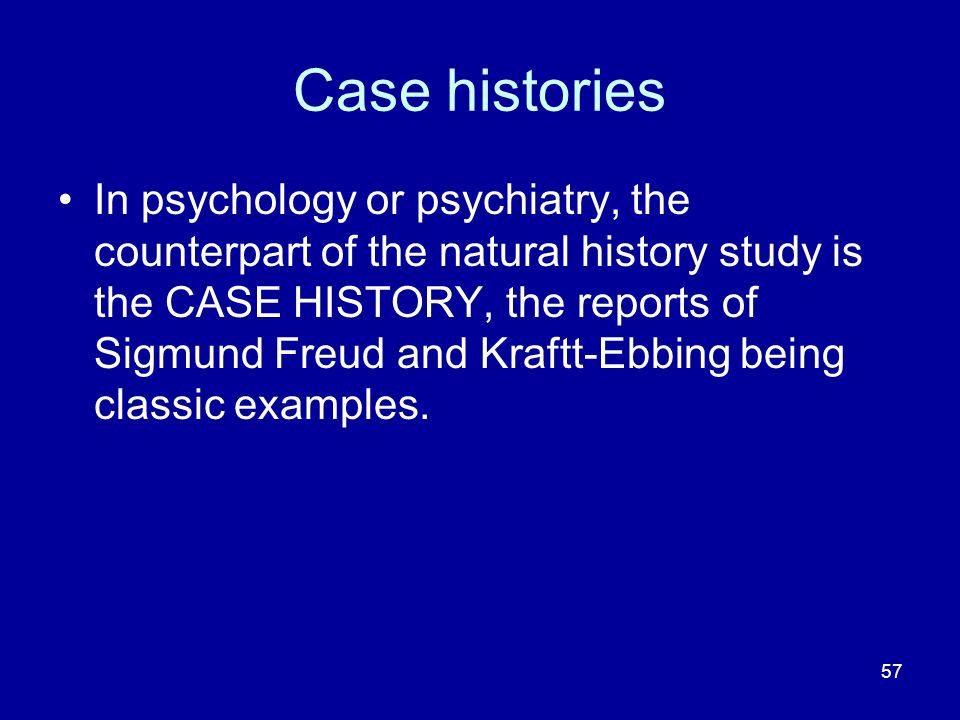 57 Case histories In psychology or psychiatry, the counterpart of the natural history study is the CASE HISTORY, the reports of Sigmund Freud and Kraf