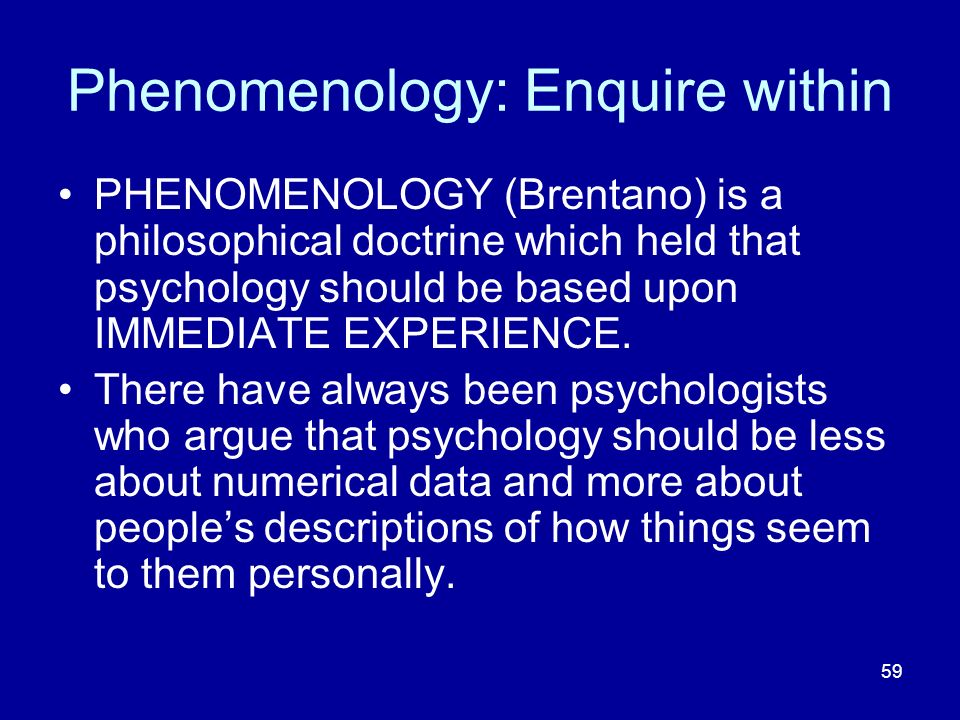 59 Phenomenology: Enquire within PHENOMENOLOGY (Brentano) is a philosophical doctrine which held that psychology should be based upon IMMEDIATE EXPERIENCE.