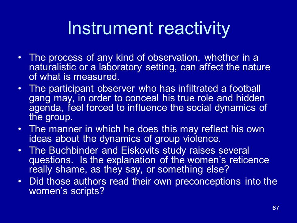 67 Instrument reactivity The process of any kind of observation, whether in a naturalistic or a laboratory setting, can affect the nature of what is measured.
