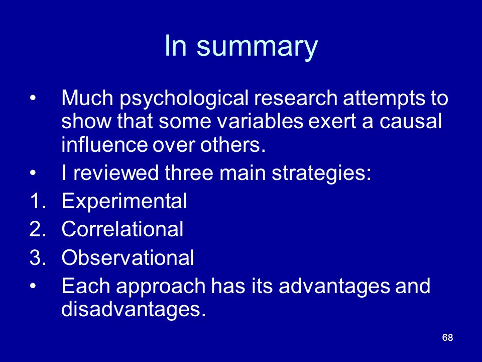 68 In summary Much psychological research attempts to show that some variables exert a causal influence over others. I reviewed three main strategies: