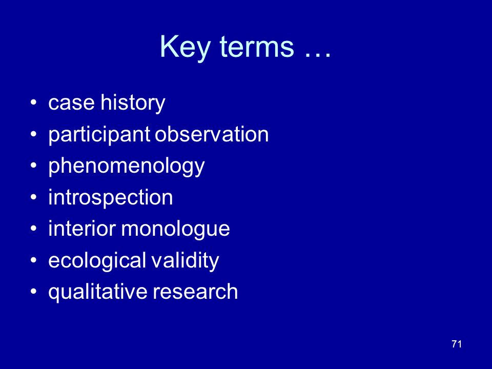 71 Key terms … case history participant observation phenomenology introspection interior monologue ecological validity qualitative research