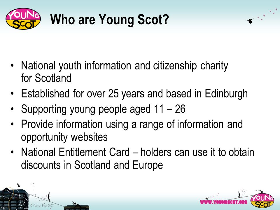 © Young Scot 2007 Benefits of Volunteering Learn new skills or refresh existing ones Develop your chances of securing employment in a related sector Put theory into practice Build your C.V.
