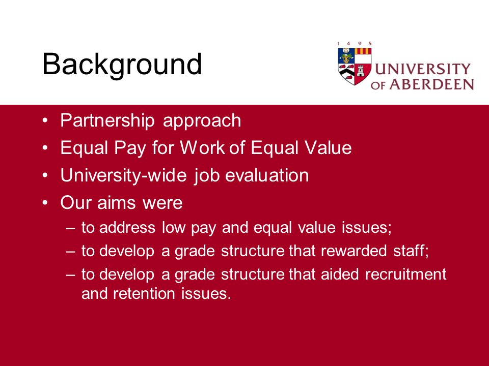 Background Partnership approach Equal Pay for Work of Equal Value University-wide job evaluation Our aims were –to address low pay and equal value issues; –to develop a grade structure that rewarded staff; –to develop a grade structure that aided recruitment and retention issues.