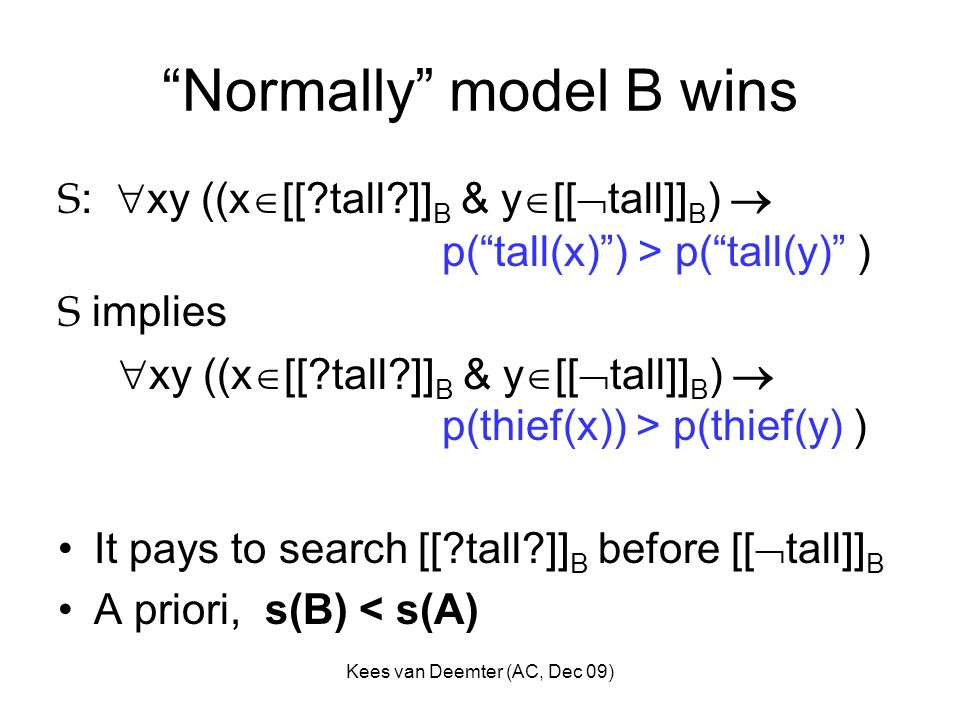 Kees van Deemter (AC, Dec 09) Normally model B wins S : xy ((x [[ tall ]] B & y [[ tall]] B ) p(tall(x)) > p(tall(y) ) S implies xy ((x [[ tall ]] B & y [[ tall]] B ) p(thief(x)) > p(thief(y) ) It pays to search [[ tall ]] B before [[ tall]] B A priori, s(B) < s(A)