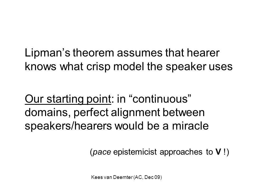 Kees van Deemter (AC, Dec 09) Lipmans theorem assumes that hearer knows what crisp model the speaker uses Our starting point: in continuous domains, p