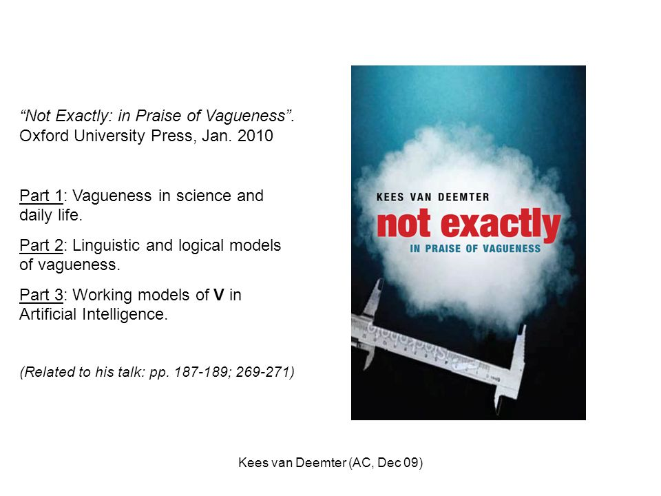 Kees van Deemter (AC, Dec 09) Not Exactly: in Praise of Vagueness. Oxford University Press, Jan. 2010 Part 1: Vagueness in science and daily life. Par