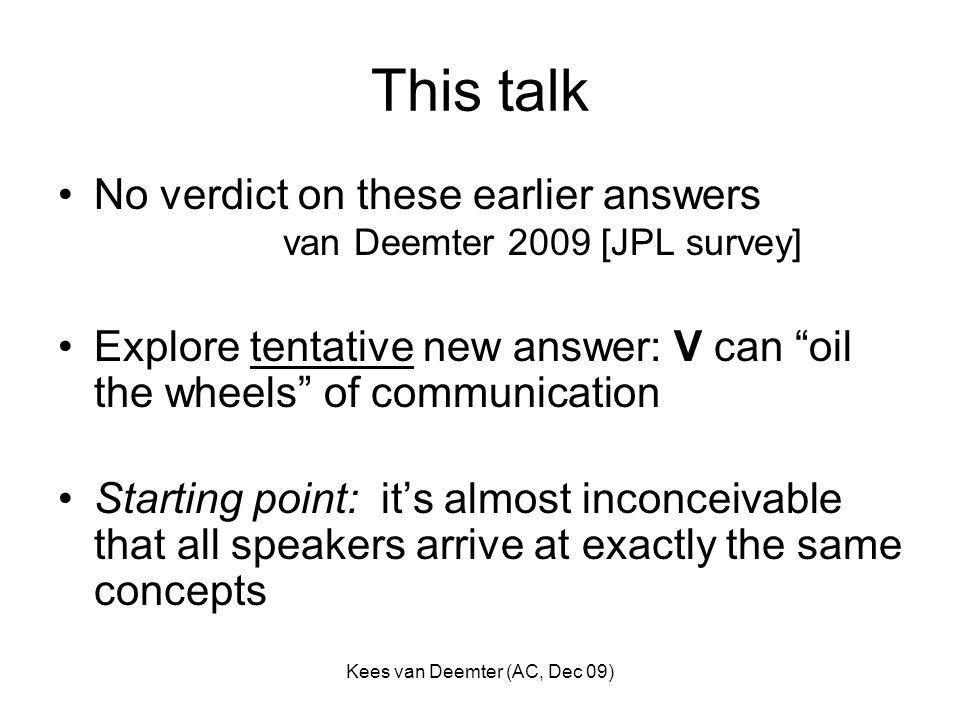 Kees van Deemter (AC, Dec 09) This talk No verdict on these earlier answers van Deemter 2009 [JPL survey] Explore tentative new answer: V can oil the