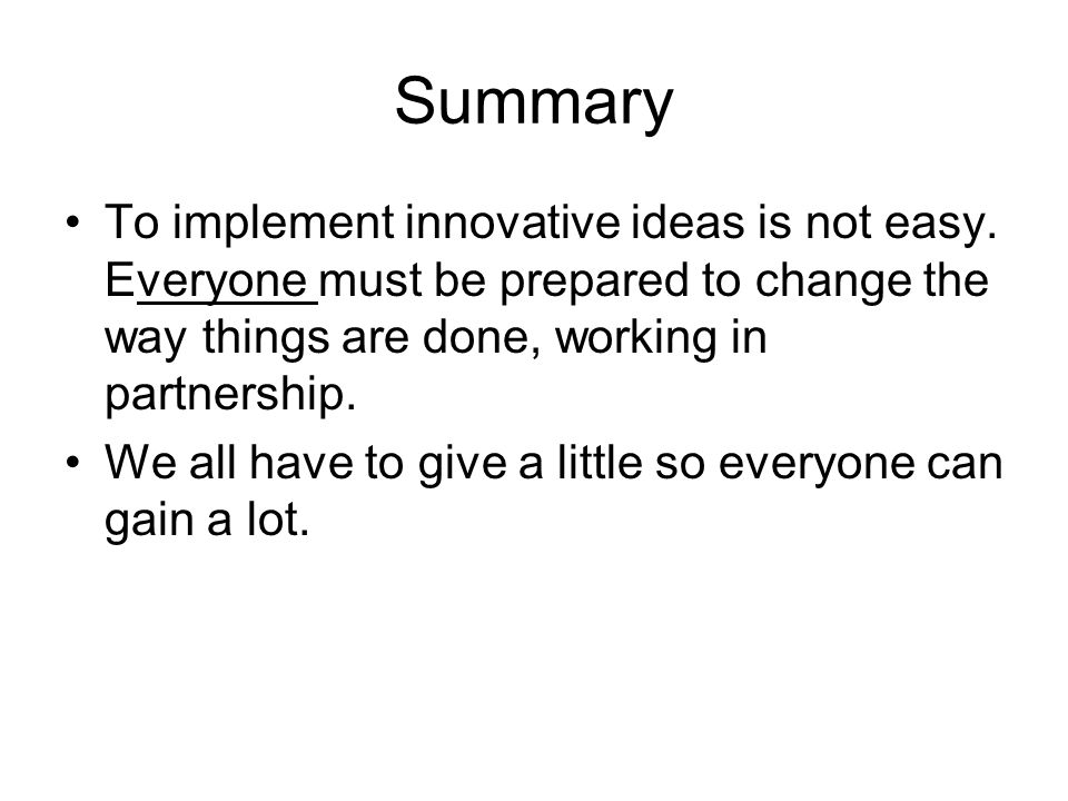Summary To implement innovative ideas is not easy. Everyone must be prepared to change the way things are done, working in partnership. We all have to