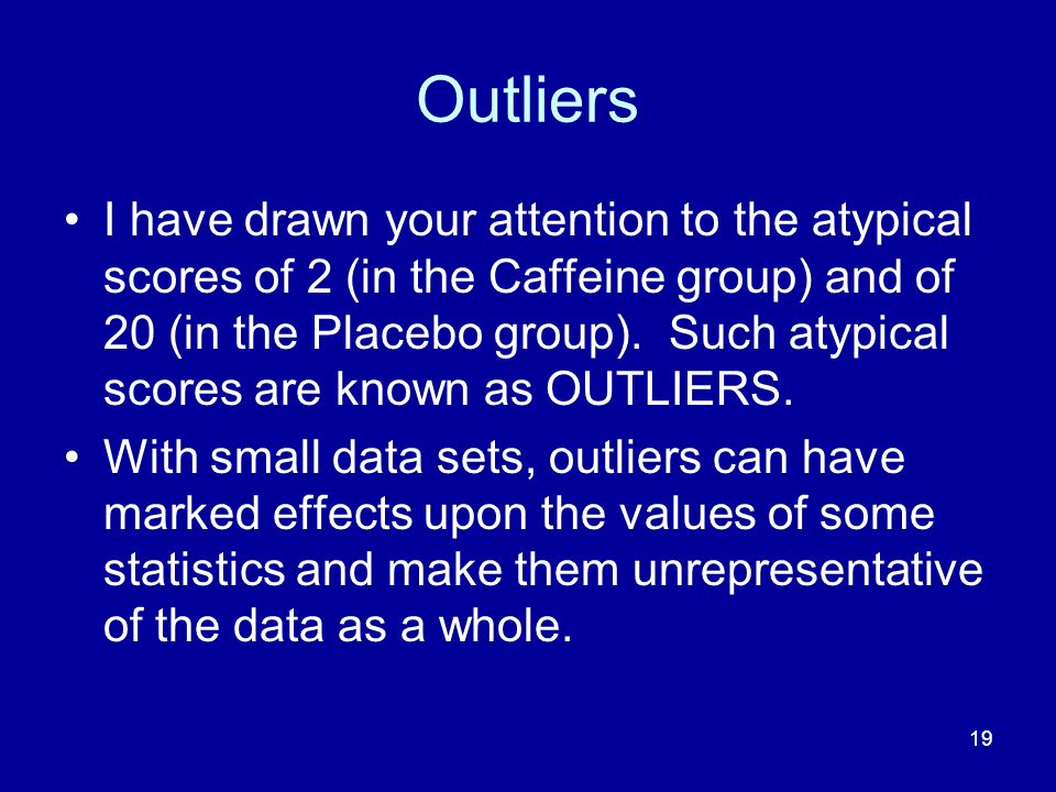 19 Outliers I have drawn your attention to the atypical scores of 2 (in the Caffeine group) and of 20 (in the Placebo group). Such atypical scores are
