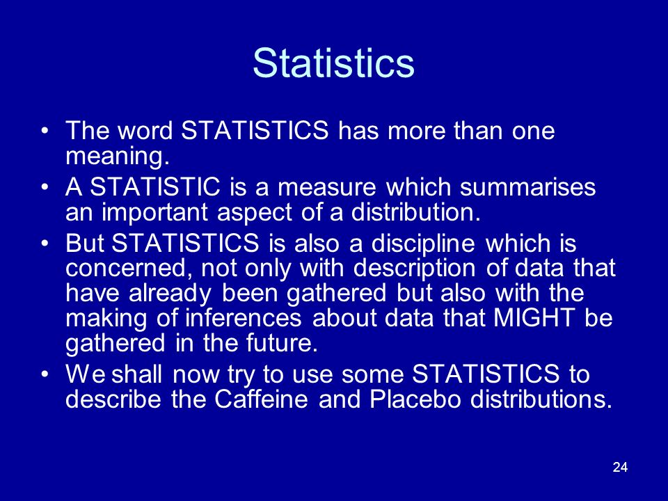 24 Statistics The word STATISTICS has more than one meaning. A STATISTIC is a measure which summarises an important aspect of a distribution. But STAT
