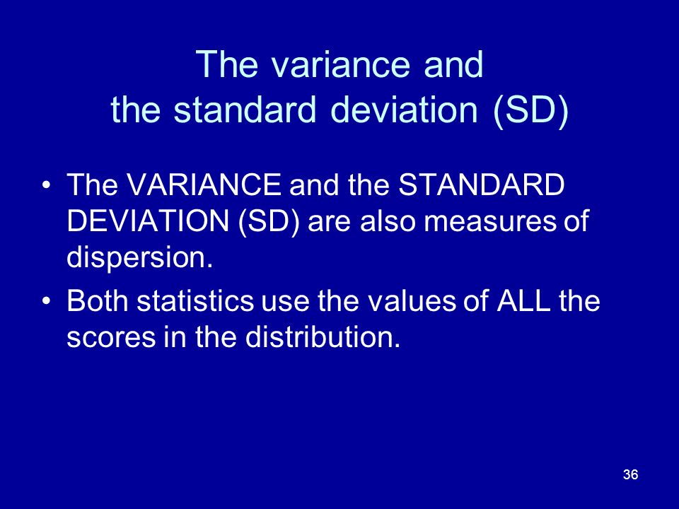 36 The variance and the standard deviation (SD) The VARIANCE and the STANDARD DEVIATION (SD) are also measures of dispersion. Both statistics use the