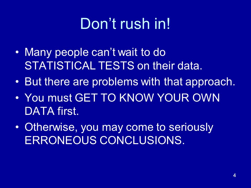 4 Dont rush in! Many people cant wait to do STATISTICAL TESTS on their data. But there are problems with that approach. You must GET TO KNOW YOUR OWN