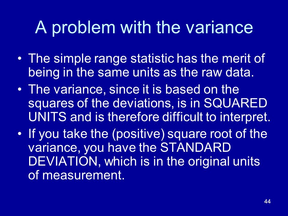 44 A problem with the variance The simple range statistic has the merit of being in the same units as the raw data. The variance, since it is based on