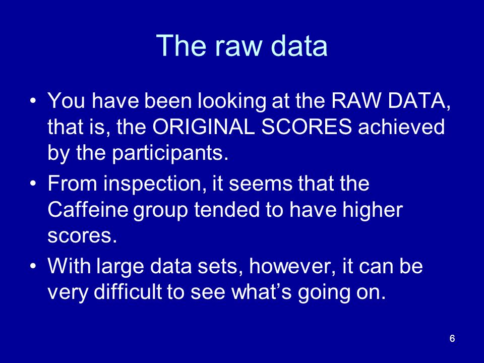 6 The raw data You have been looking at the RAW DATA, that is, the ORIGINAL SCORES achieved by the participants. From inspection, it seems that the Ca