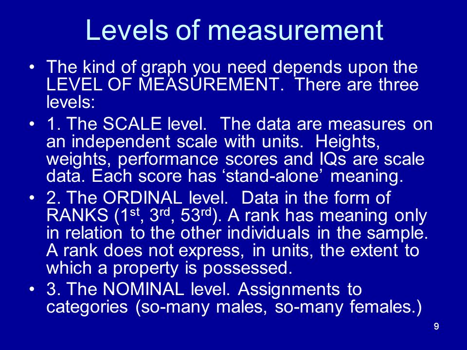 9 Levels of measurement The kind of graph you need depends upon the LEVEL OF MEASUREMENT. There are three levels: 1. The SCALE level. The data are mea