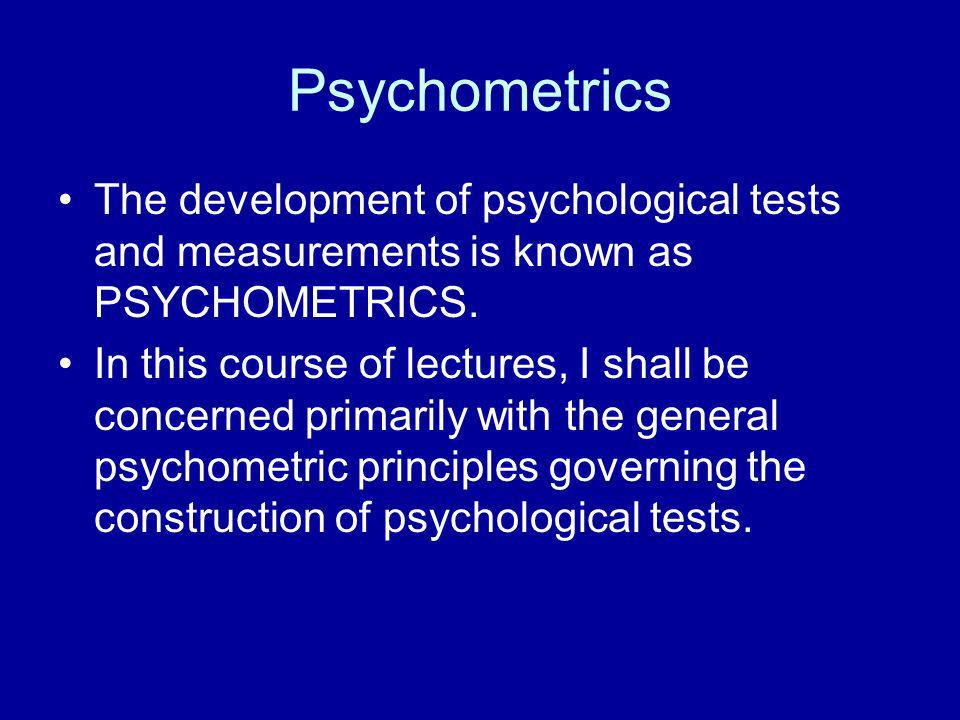 Psychometrics The development of psychological tests and measurements is known as PSYCHOMETRICS. In this course of lectures, I shall be concerned prim