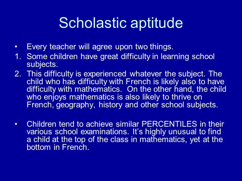 Scholastic aptitude Every teacher will agree upon two things. 1.Some children have great difficulty in learning school subjects. 2.This difficulty is