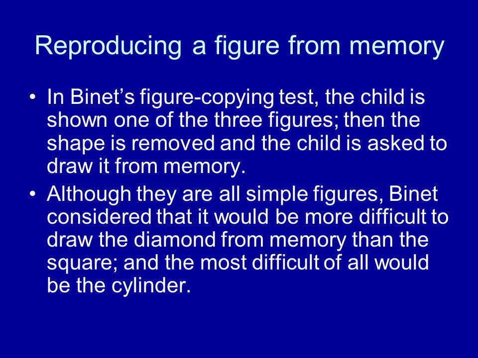 Reproducing a figure from memory In Binets figure-copying test, the child is shown one of the three figures; then the shape is removed and the child i