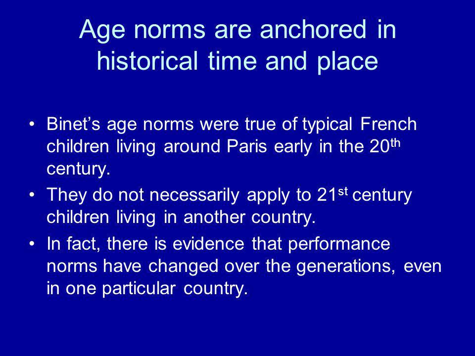 Age norms are anchored in historical time and place Binets age norms were true of typical French children living around Paris early in the 20 th centu