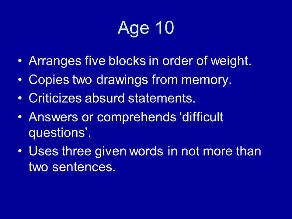 Age 10 Arranges five blocks in order of weight. Copies two drawings from memory. Criticizes absurd statements. Answers or comprehends difficult questi