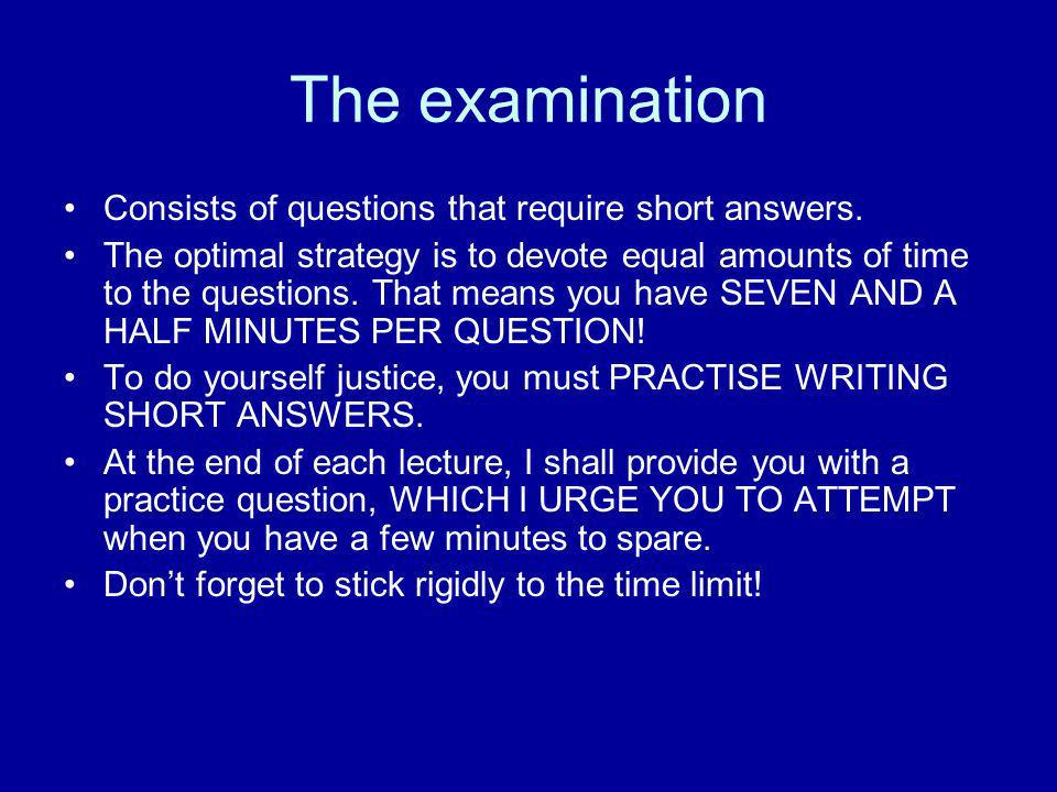 The examination Consists of questions that require short answers. The optimal strategy is to devote equal amounts of time to the questions. That means