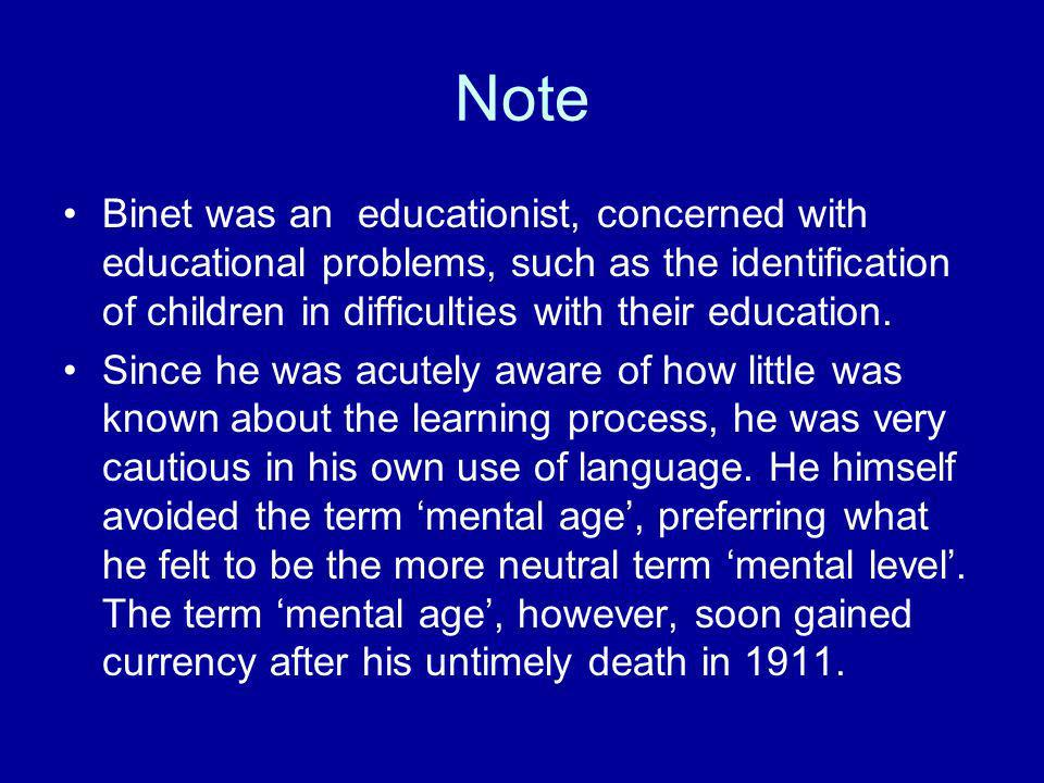 Note Binet was an educationist, concerned with educational problems, such as the identification of children in difficulties with their education. Sinc