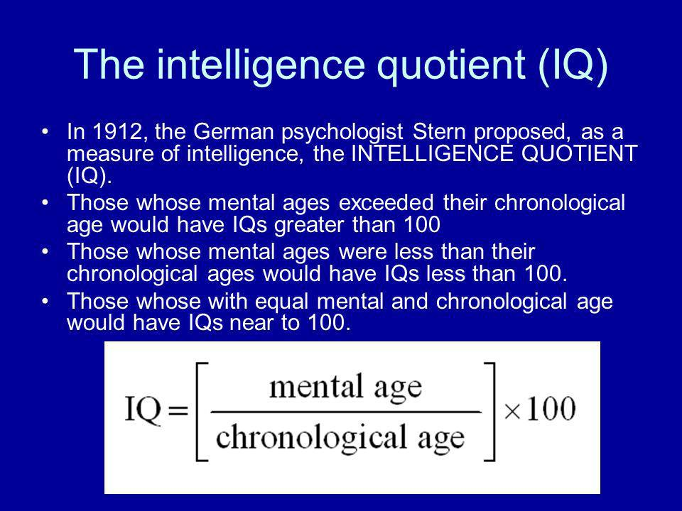 The intelligence quotient (IQ) In 1912, the German psychologist Stern proposed, as a measure of intelligence, the INTELLIGENCE QUOTIENT (IQ). Those wh