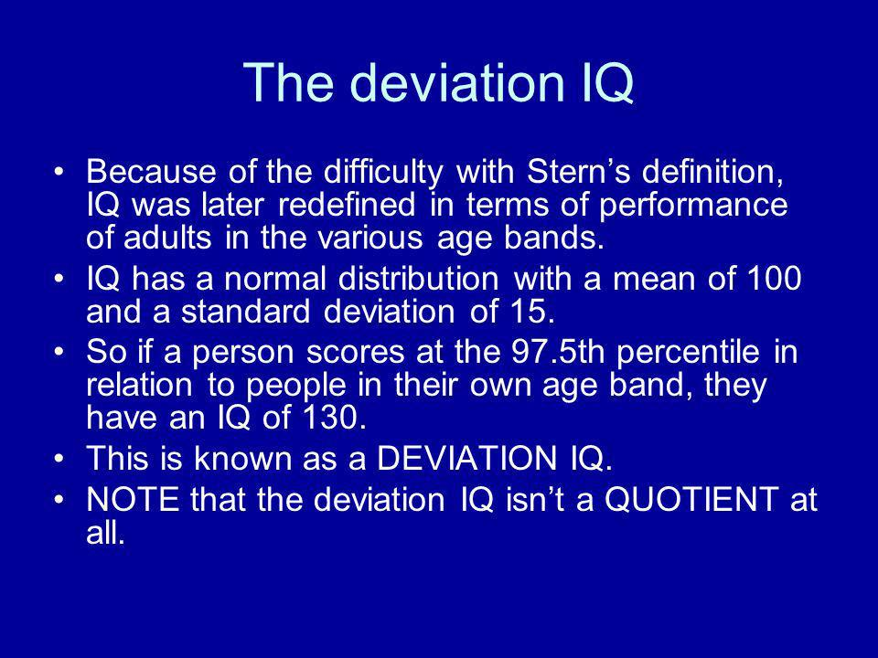 The deviation IQ Because of the difficulty with Sterns definition, IQ was later redefined in terms of performance of adults in the various age bands.