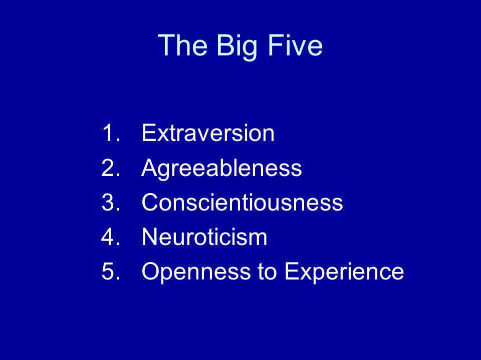 The Big Five 1. Extraversion 2. Agreeableness 3. Conscientiousness 4. Neuroticism 5. Openness to Experience