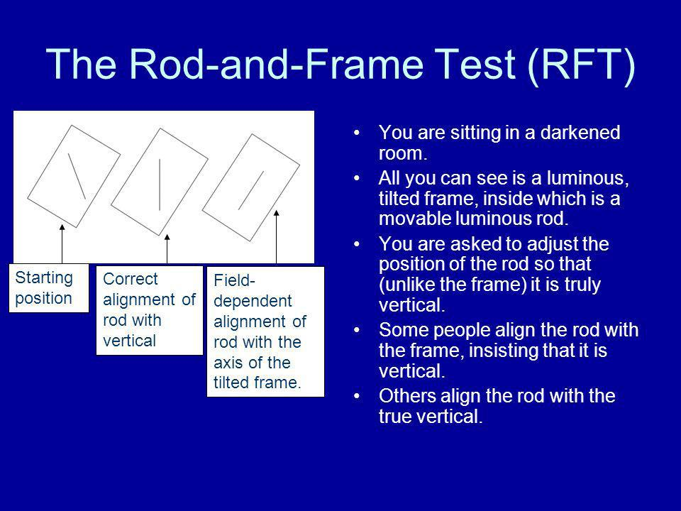 The Rod-and-Frame Test (RFT) You are sitting in a darkened room. All you can see is a luminous, tilted frame, inside which is a movable luminous rod.