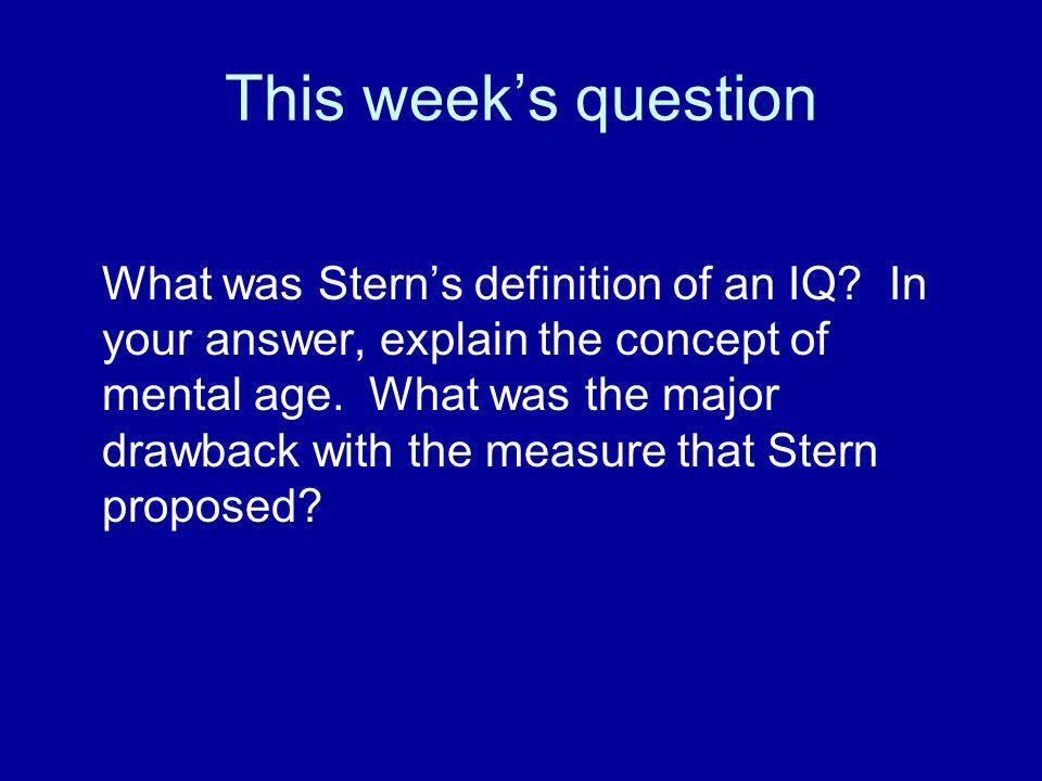 This weeks question What was Sterns definition of an IQ? In your answer, explain the concept of mental age. What was the major drawback with the measu