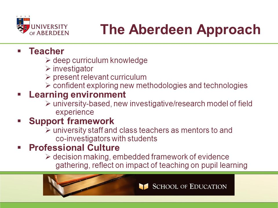 Teacher deep curriculum knowledge investigator present relevant curriculum confident exploring new methodologies and technologies Learning environment university-based, new investigative/research model of field experience Support framework university staff and class teachers as mentors to and co-investigators with students Professional Culture decision making, embedded framework of evidence gathering, reflect on impact of teaching on pupil learning The Aberdeen Approach