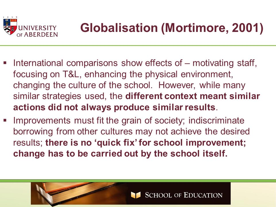 Globalisation (Mortimore, 2001) International comparisons show effects of – motivating staff, focusing on T&L, enhancing the physical environment, cha