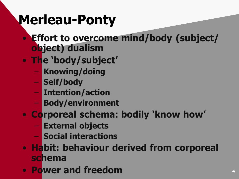 4 Merleau-Ponty Effort to overcome mind/body (subject/ object) dualism The body/subject –Knowing/doing –Self/body –Intention/action –Body/environment Corporeal schema: bodily know how –External objects –Social interactions Habit: behaviour derived from corporeal schema Power and freedom
