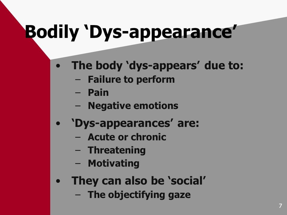7 Bodily Dys-appearance The body dys-appears due to: –Failure to perform –Pain –Negative emotions Dys-appearances are: –Acute or chronic –Threatening –Motivating They can also be social –The objectifying gaze