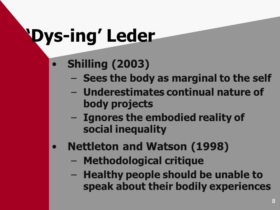 8 Dys-ing Leder Shilling (2003) –Sees the body as marginal to the self –Underestimates continual nature of body projects –Ignores the embodied reality of social inequality Nettleton and Watson (1998) –Methodological critique –Healthy people should be unable to speak about their bodily experiences