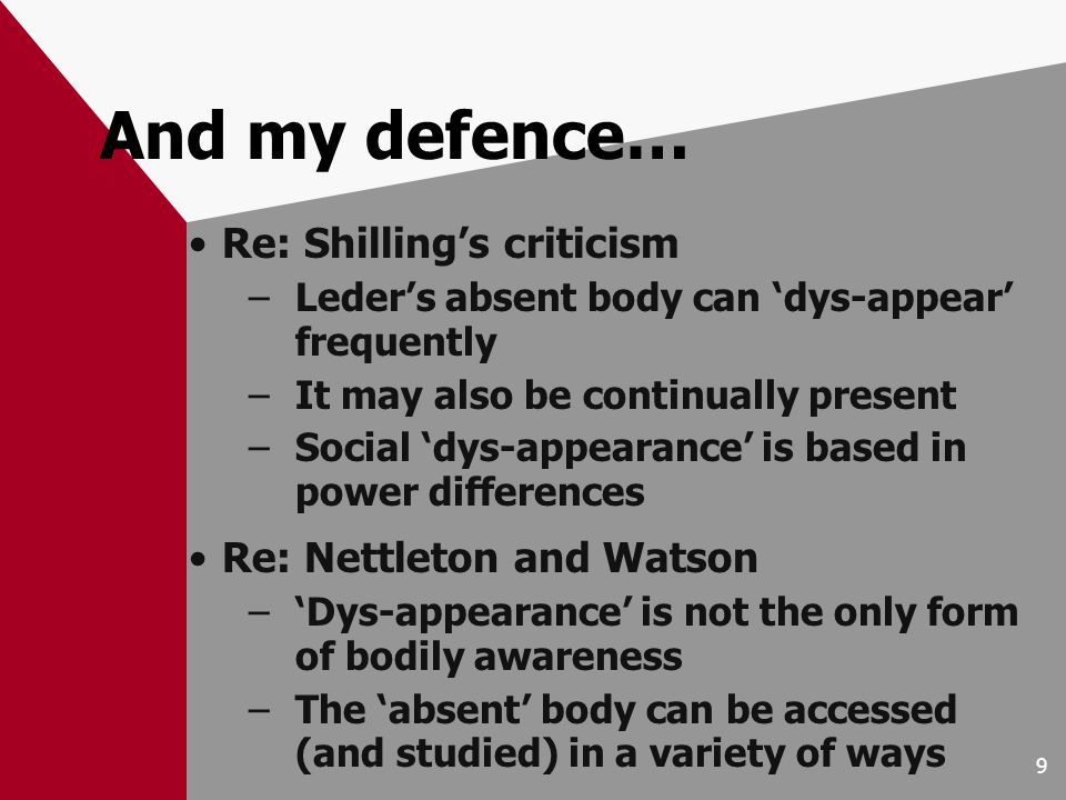 9 And my defence… Re: Shillings criticism –Leders absent body can dys-appear frequently –It may also be continually present –Social dys-appearance is based in power differences Re: Nettleton and Watson –Dys-appearance is not the only form of bodily awareness –The absent body can be accessed (and studied) in a variety of ways
