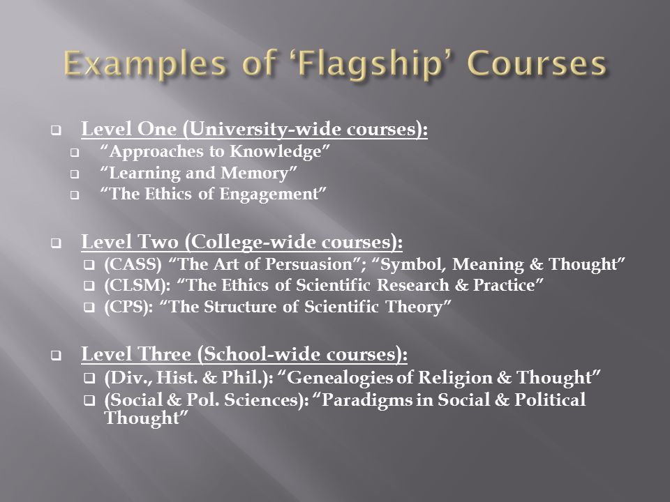 Level One (University-wide courses): Approaches to Knowledge Learning and Memory The Ethics of Engagement Level Two (College-wide courses): (CASS) The Art of Persuasion; Symbol, Meaning & Thought (CLSM): The Ethics of Scientific Research & Practice (CPS): The Structure of Scientific Theory Level Three (School-wide courses): (Div., Hist.