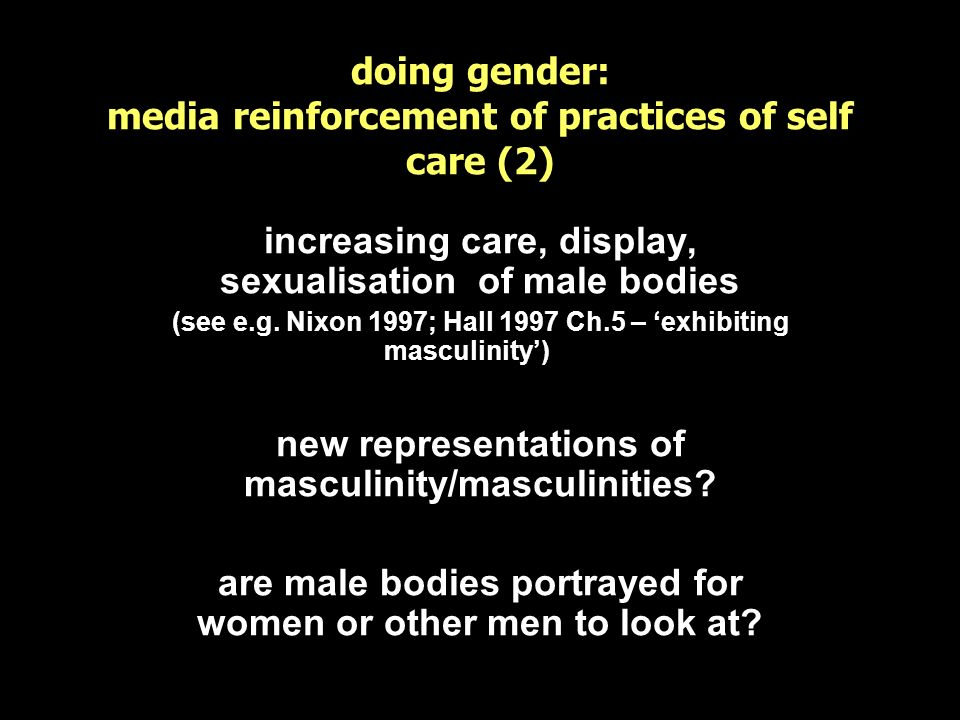 doing gender: media reinforcement of practices of self care (2) increasing care, display, sexualisation of male bodies (see e.g. Nixon 1997; Hall 1997